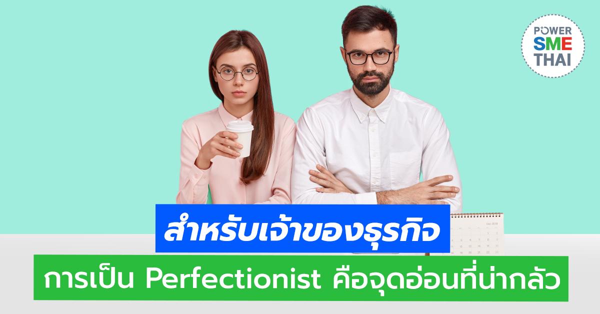 สำหรับเจ้าของธุรกิจ การเป็น Perfectionist คือจุดอ่อนที่น่ากลัว